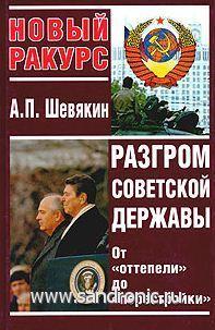 А. П. Шевякин. Разгром Советской Державы. От «оттепели» до «перестройки».