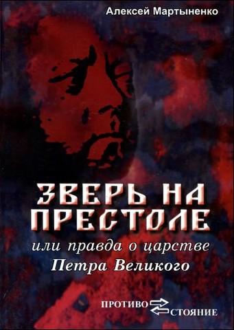 Алексей Мартыненко. Зверь на Престоле  или  правда о царстве Петра  Великого